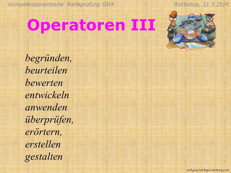 Kompetenzorientierte Reifeprüfung GWKWorkshop, 11.3.2014 wolfgang.fink@gym-hartberg.ac.at Operatoren III begründen, beurteilen bewerten entwickeln anwenden überprüfen, erörtern, erstellen gestalten
