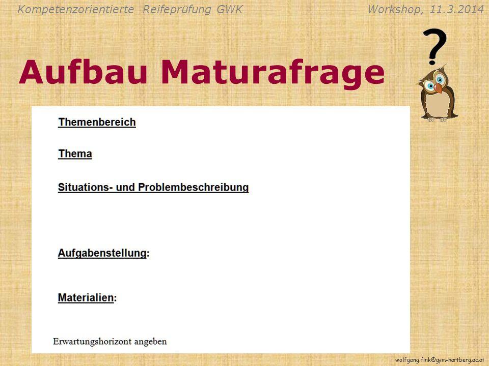 Kompetenzorientierte Reifeprüfung GWKWorkshop, 11.3.2014 wolfgang.fink@gym-hartberg.ac.at Aufbau Maturafrage