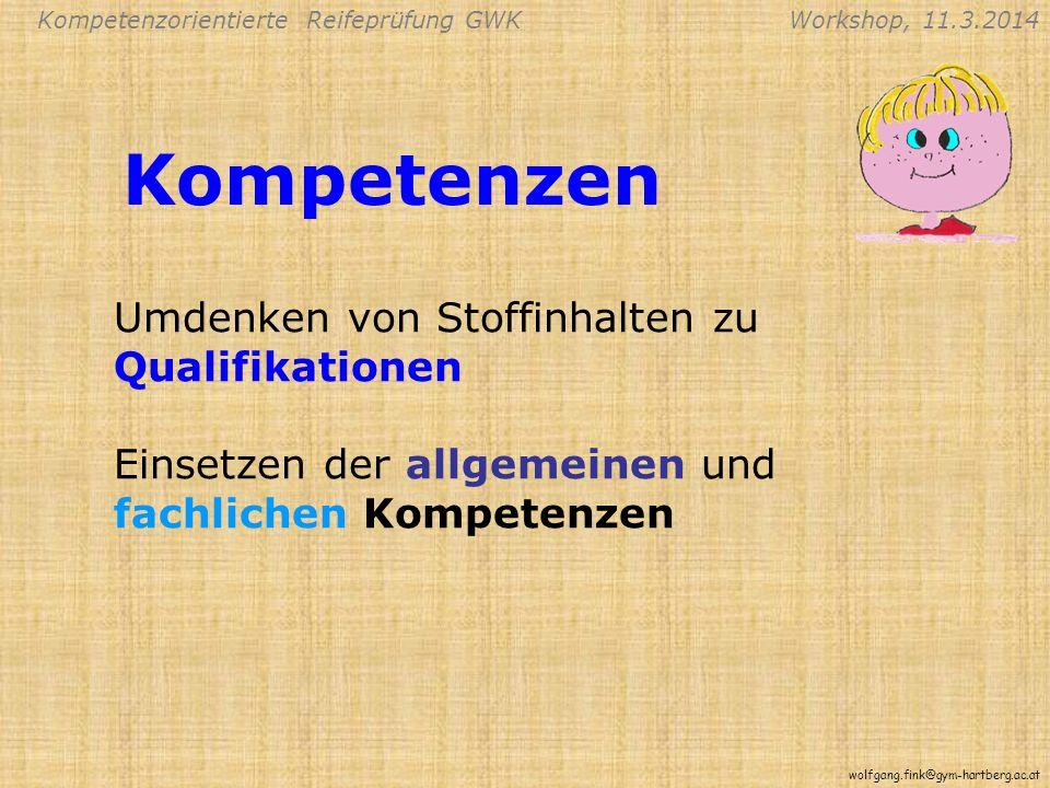 Kompetenzorientierte Reifeprüfung GWKWorkshop, 11.3.2014 wolfgang.fink@gym-hartberg.ac.at Kompetenzen Umdenken von Stoffinhalten zu Qualifikationen Einsetzen der allgemeinen und fachlichen Kompetenzen