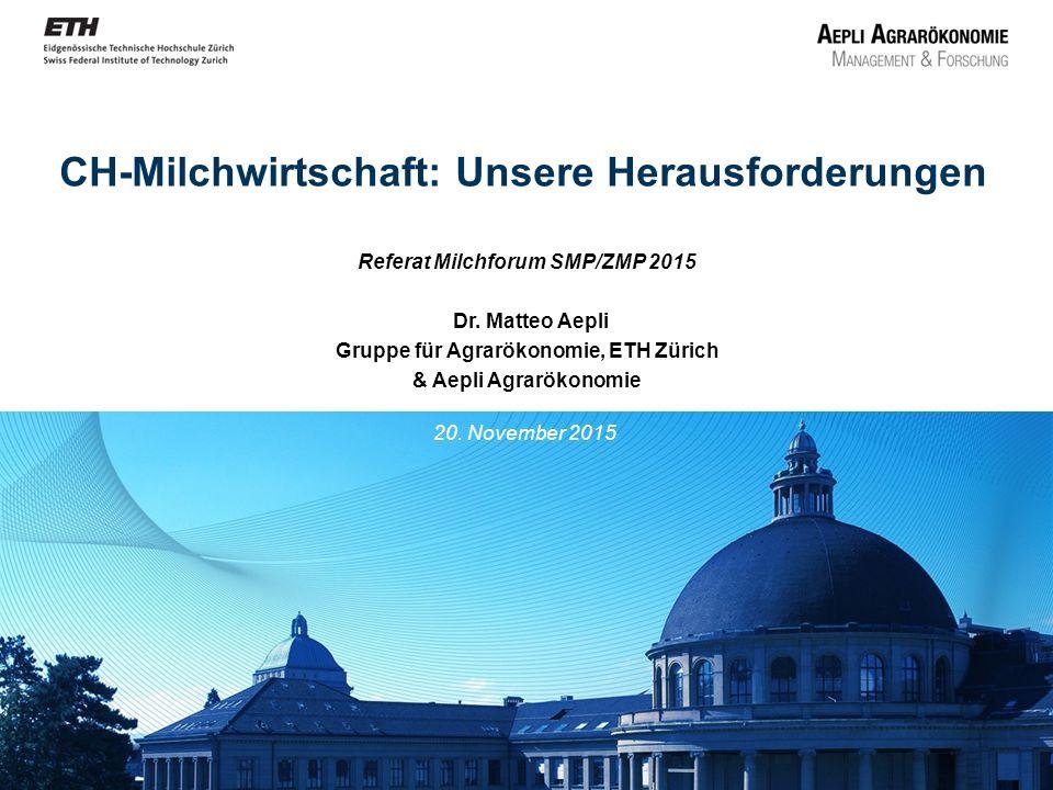 CH-Milchwirtschaft: Unsere Herausforderungen Referat Milchforum SMP/ZMP 2015 Dr. Matteo Aepli Gruppe für Agrarökonomie, ETH Zürich & Aepli Agrarökonom