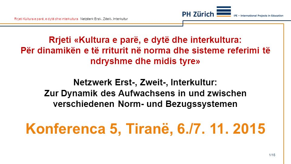 Rrjeti Kultura e parë, e dytë dhe interkultura Netzëerk Erst-, Zëeit-, Interkultur Rrjeti «Kultura e parë, e dytë dhe interkultura: Për dinamikën e të rriturit në norma dhe sisteme referimi të ndryshme dhe midis tyre» Netzwerk Erst-, Zweit-, Interkultur: Zur Dynamik des Aufwachsens in und zwischen verschiedenen Norm- und Bezugssystemen Konferenca 5, Tiranë, 6./7.