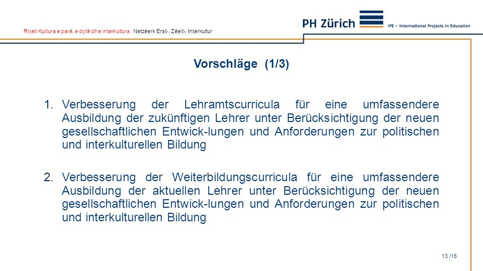 Rrjeti Kultura e parë, e dytë dhe interkultura Netzëerk Erst-, Zëeit-, Interkultur Vorschläge (1/3) 13 /16 1.Verbesserung der Lehramtscurricula für ei