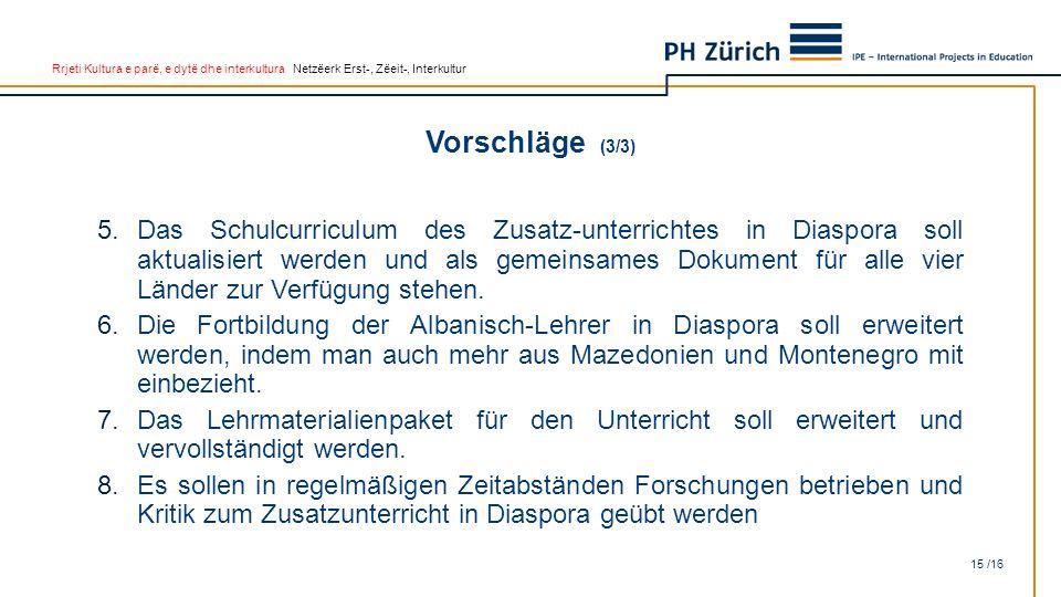 Rrjeti Kultura e parë, e dytë dhe interkultura Netzëerk Erst-, Zëeit-, Interkultur Vorschläge (3/3) 15 /16 5.Das Schulcurriculum des Zusatz-unterrichtes in Diaspora soll aktualisiert werden und als gemeinsames Dokument für alle vier Länder zur Verfügung stehen.