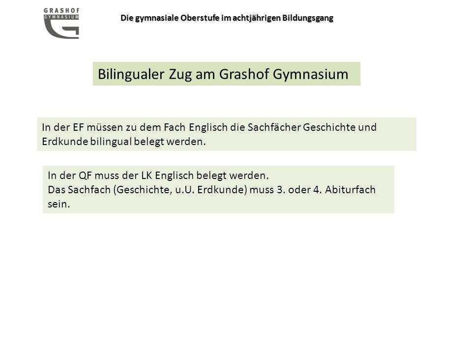 Die gymnasiale Oberstufe im achtjährigen Bildungsgang Bilingualer Zug am Grashof Gymnasium In der EF müssen zu dem Fach Englisch die Sachfächer Geschichte und Erdkunde bilingual belegt werden.