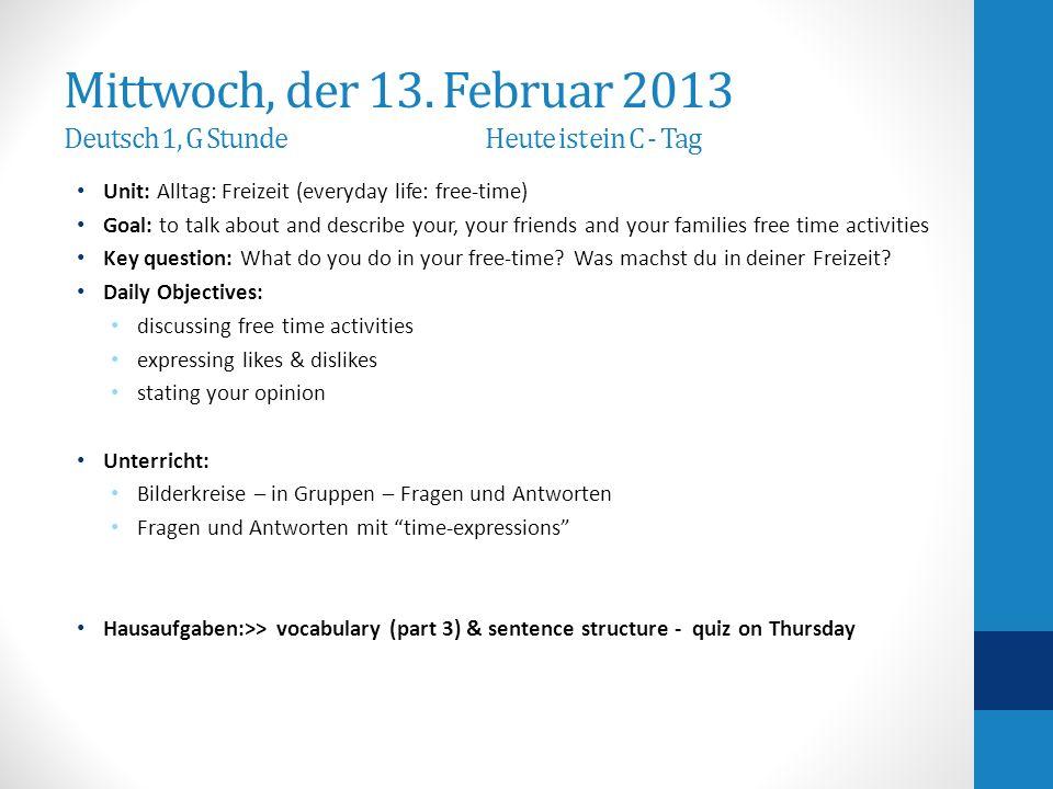 Mittwoch, der 13. Februar 2013 Deutsch 1, G StundeHeute ist ein C - Tag Unit: Alltag: Freizeit (everyday life: free-time) Goal: to talk about and desc