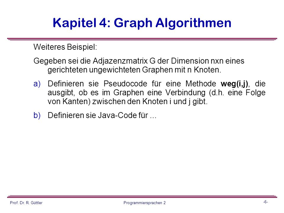 -5- Prof. Dr. R. Güttler Programmiersprachen 2 Kapitel 4: Graph Algorithmen Beispiel: Analog Übung 12:  Definieren Sie Datenstrukturen (konzeptionell