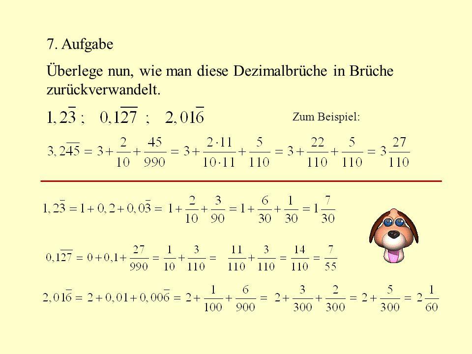 7. Aufgabe Überlege nun, wie man diese Dezimalbrüche in Brüche zurückverwandelt. Zum Beispiel:
