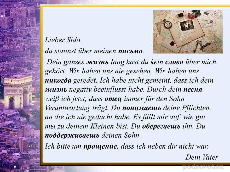 Lieber Sido, du staunst über meinen письмо. Dein ganzes жизнь lang hast du kein слово über mich gehört. Wir haben uns nie gesehen. Wir haben uns никог