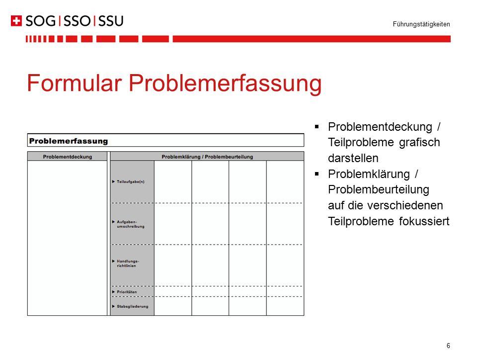 6 Führungstätigkeiten Formular Problemerfassung  Problementdeckung / Teilprobleme grafisch darstellen  Problemklärung / Problembeurteilung auf die v