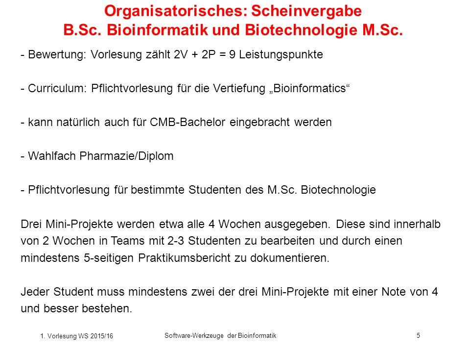 1. Vorlesung WS 2015/16 Software-Werkzeuge der Bioinformatik5 Organisatorisches: Scheinvergabe B.Sc. Bioinformatik und Biotechnologie M.Sc. - Bewertun
