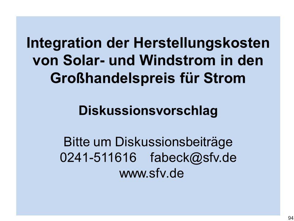 Integration der Herstellungskosten von Solar- und Windstrom in den Großhandelspreis für Strom Diskussionsvorschlag Bitte um Diskussionsbeiträge 0241-511616 fabeck@sfv.de www.sfv.de 94