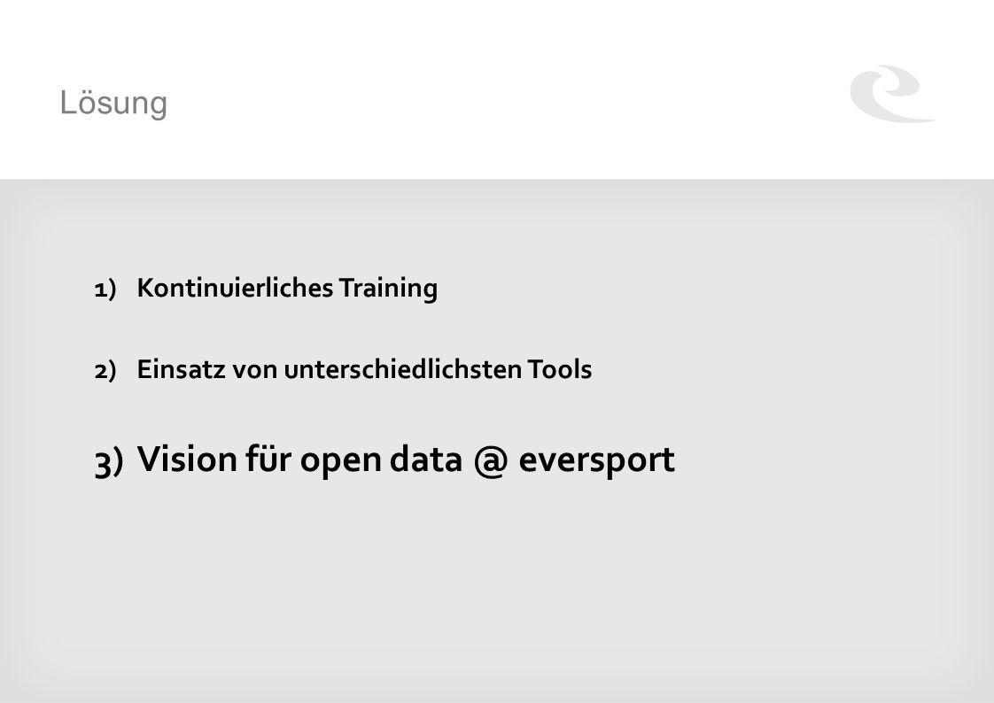 Lösung 1)Kontinuierliches Training 2)Einsatz von unterschiedlichsten Tools 3)Vision für open data @ eversport