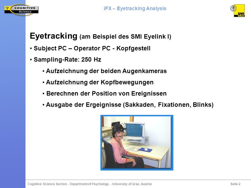 Seite 3 Cognitive Science Section - Department of Psychology - University of Graz, Austria iFX – Eyetracking Analysis Das Problem Es ergibt sich eine Flut von Daten Bsp: 20000 Zeilen * 40 Vpn * 2 Dgg = 1.600.000 Dateneinträge Daten können nur mit sehr spezifischen softwaregestützten Methoden ausgewertet werden Vorhandene Software ist zumeist auf Standardoperationen (Fixationen, Sakkaden) und Einzelbetrachtungen (Playback der Blickbewegungen) ausgelegt Beispiel: SR Research DataViewer (http://www.eyelinkinfo.com/optns_dat_view.php)