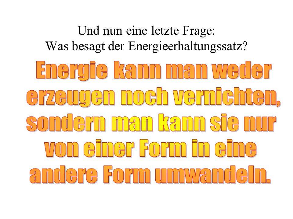 Und nun eine letzte Frage: Was besagt der Energieerhaltungssatz?