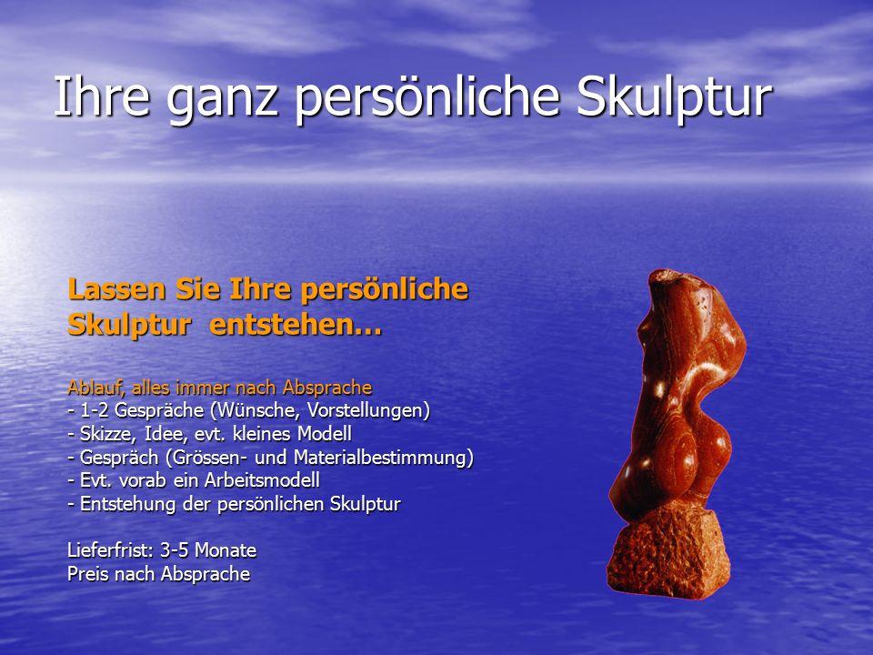 Ihre ganz persönliche Skulptur Lassen Sie Ihre persönliche Skulptur entstehen… Ablauf, alles immer nach Absprache - 1-2 Gespräche (Wünsche, Vorstellun