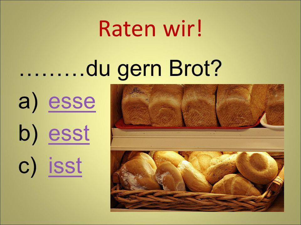 Raten wir! ………du gern Brot? a)esseesse b)esstesst c)isstisst