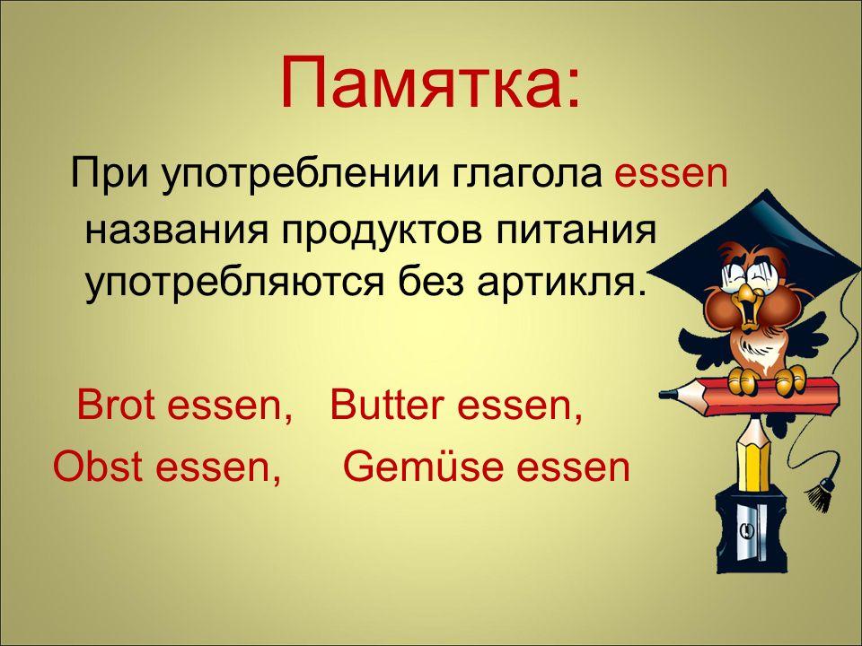 Памятка: При употреблении глагола essen названия продуктов питания употребляются без артикля. Brot essen, Butter essen, Obst essen, Gemüse essen