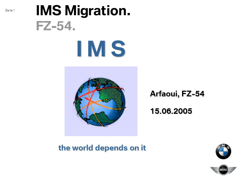 Seite 1 IMS Migration. FZ-54. the world depends on it I M S Arfaoui, FZ-54 15.06.2005