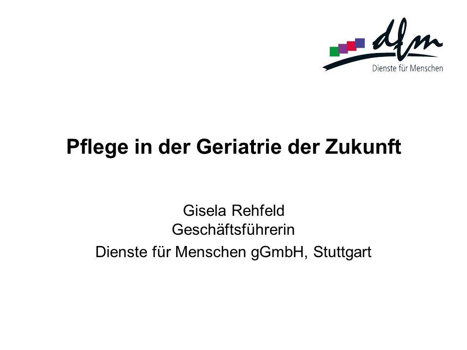Pflege in der Geriatrie der Zukunft Gisela Rehfeld Geschäftsführerin Dienste für Menschen gGmbH, Stuttgart