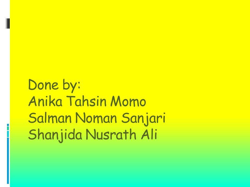 Done by: Anika Tahsin Momo Salman Noman Sanjari Shanjida Nusrath Ali