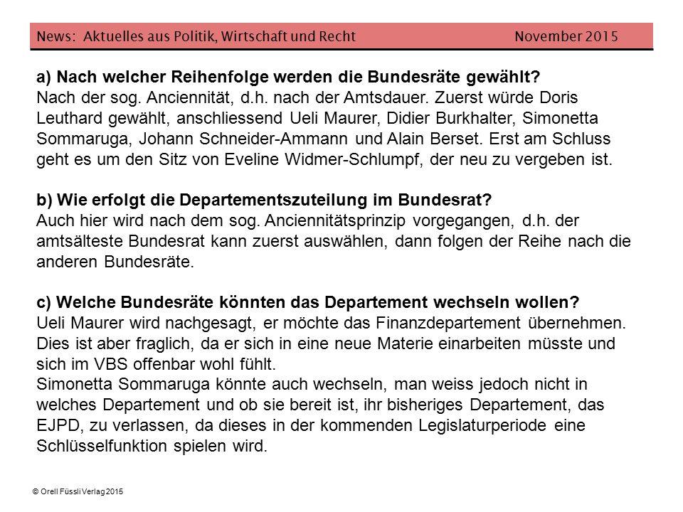 News: Aktuelles aus Politik, Wirtschaft und Recht November 2015 © Orell Füssli Verlag 2015 a) Nach welcher Reihenfolge werden die Bundesräte gewählt.