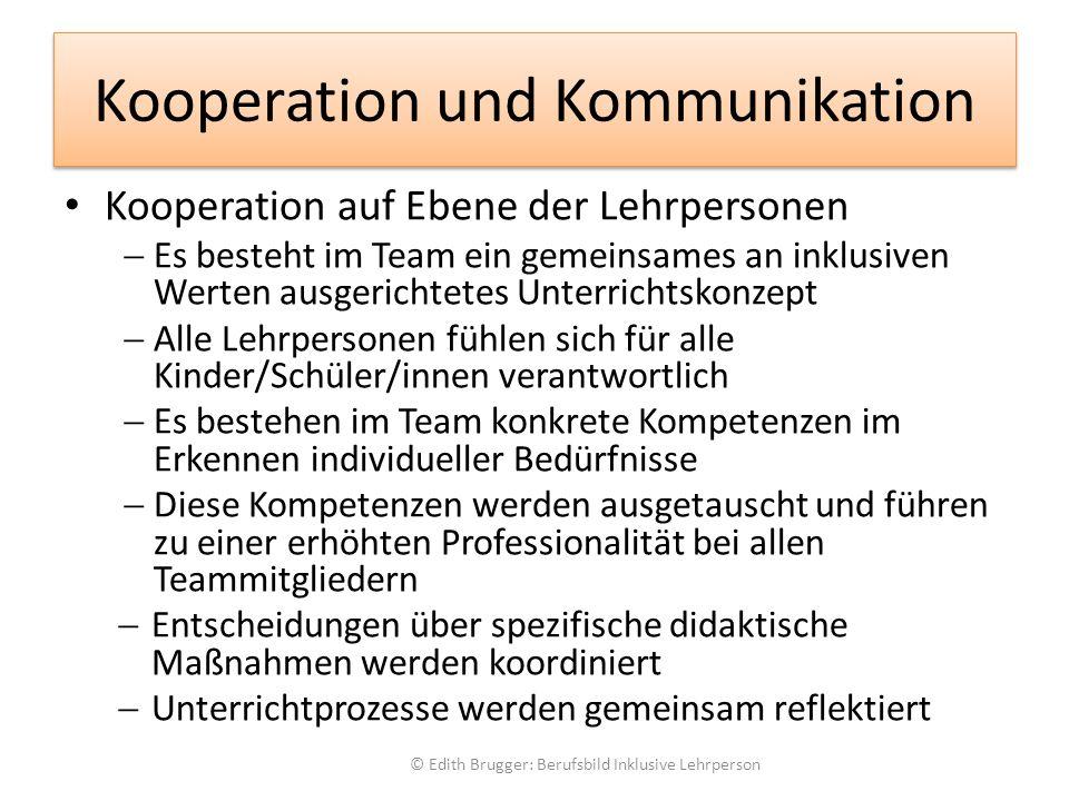 Kooperation und Kommunikation Kooperation auf Ebene der Lehrpersonen  Es besteht im Team ein gemeinsames an inklusiven Werten ausgerichtetes Unterrichtskonzept  Alle Lehrpersonen fühlen sich für alle Kinder/Schüler/innen verantwortlich  Es bestehen im Team konkrete Kompetenzen im Erkennen individueller Bedürfnisse  Diese Kompetenzen werden ausgetauscht und führen zu einer erhöhten Professionalität bei allen Teammitgliedern  Entscheidungen über spezifische didaktische Maßnahmen werden koordiniert  Unterrichtprozesse werden gemeinsam reflektiert © Edith Brugger: Berufsbild Inklusive Lehrperson