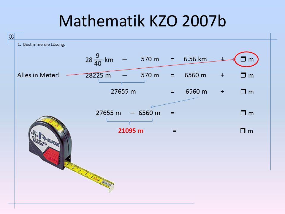 Mathematik KZO 2007b  1. Bestimme die Lösung. 570 m=6.56 km+  m  m 570 m=6560 m+  m  m 27655 m=6560 m+  m  m 27655 m6560 m =  m  m 21095 m= 