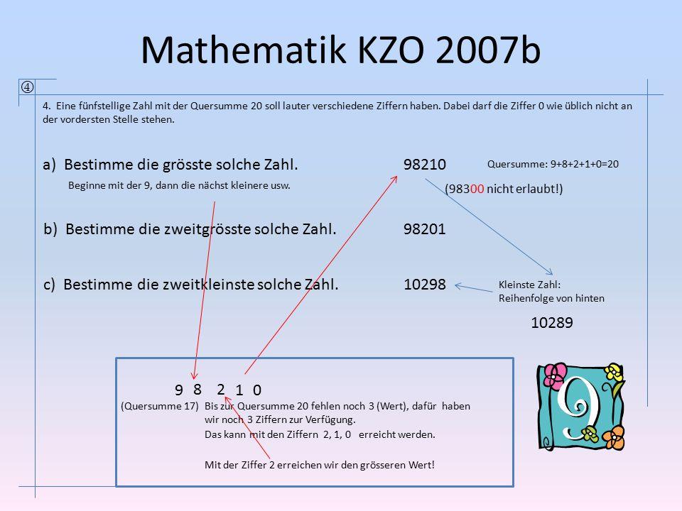 Mathematik KZO 2007b  4. Eine fünfstellige Zahl mit der Quersumme 20 soll lauter verschiedene Ziffern haben. Dabei darf die Ziffer 0 wie üblich nicht