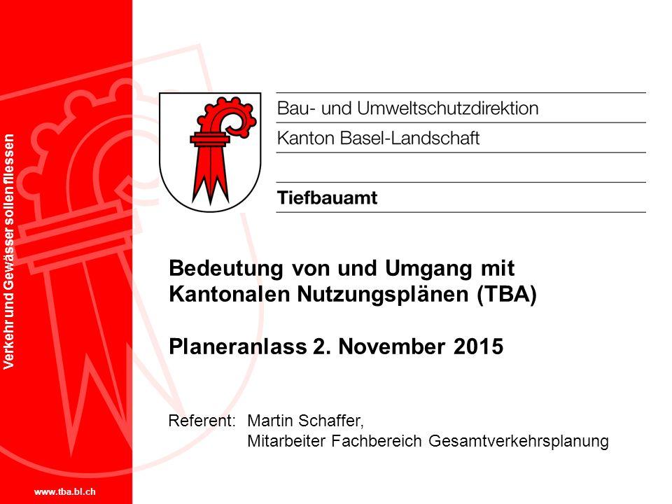 www.tba.bl.ch Verkehr und Gewässer sollen fliessen Bedeutung von und Umgang mit Kantonalen Nutzungsplänen (TBA) Planeranlass 2. November 2015 Referent
