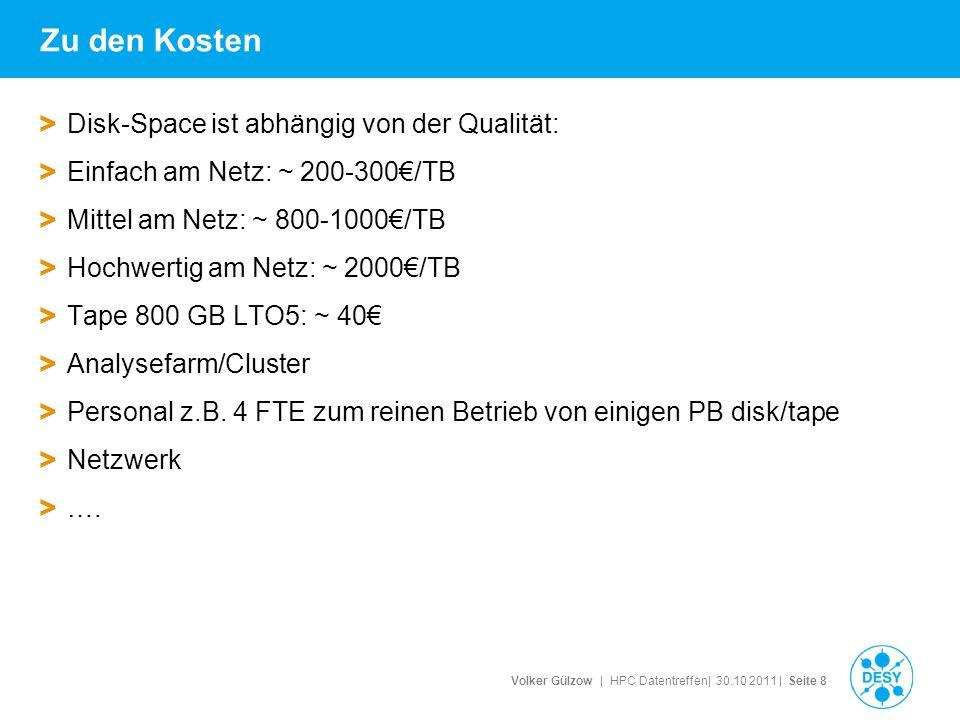 Volker Gülzow | HPC Datentreffen| 30.10 2011 | Seite 8 Zu den Kosten > Disk-Space ist abhängig von der Qualität: > Einfach am Netz: ~ 200-300€/TB > Mittel am Netz: ~ 800-1000€/TB > Hochwertig am Netz: ~ 2000€/TB > Tape 800 GB LTO5: ~ 40€ > Analysefarm/Cluster > Personal z.B.