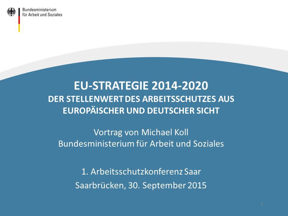 1 EU-STRATEGIE 2014-2020 DER STELLENWERT DES ARBEITSSCHUTZES AUS EUROPÄISCHER UND DEUTSCHER SICHT Vortrag von Michael Koll Bundesministerium für Arbei