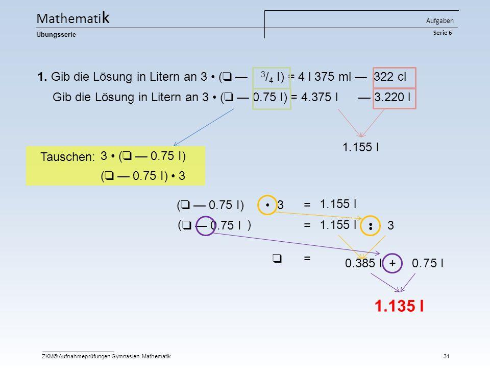 1. Gib die Lösung in Litern an 3 ( ❑ — 3 / 4 I) = 4 l 375 ml — 322 cl Gib die Lösung in Litern an 3 ( ❑ — 0.75 I) = 4.375 l — 3.220 l 1.155 l ( ❑ — 0.