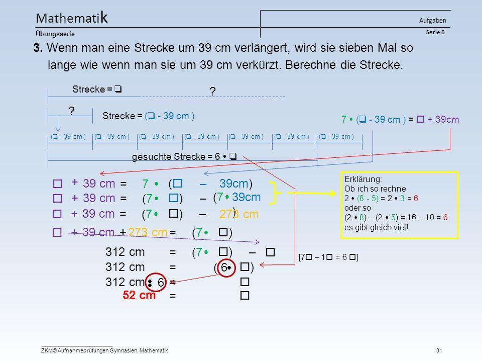 ( 6 ))  3. Wenn man eine Strecke um 39 cm verlängert, wird sie sieben Mal so lange wie wenn man sie um 39 cm verkürzt. Berechne die Strecke. Streck