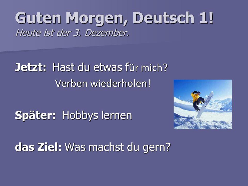 Guten Morgen, Deutsch 1! Heute ist der 3. Dezember. Jetzt: Hast du etwas f ür mich? Verben wiederholen! Verben wiederholen! Später: Hobbys lernen das