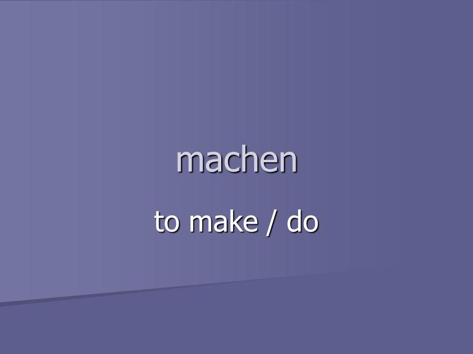 machen to make / do