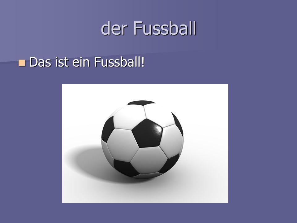 der Fussball Das ist ein Fussball! Das ist ein Fussball!