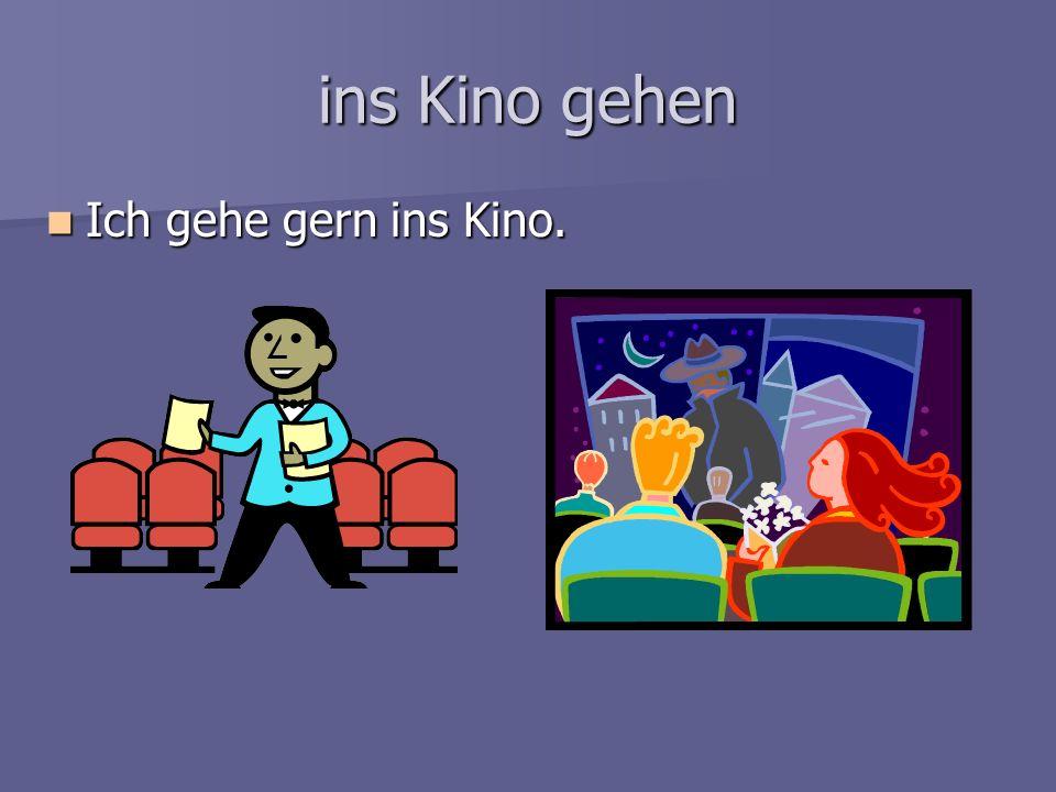 ins Kino gehen Ich gehe gern ins Kino. Ich gehe gern ins Kino.
