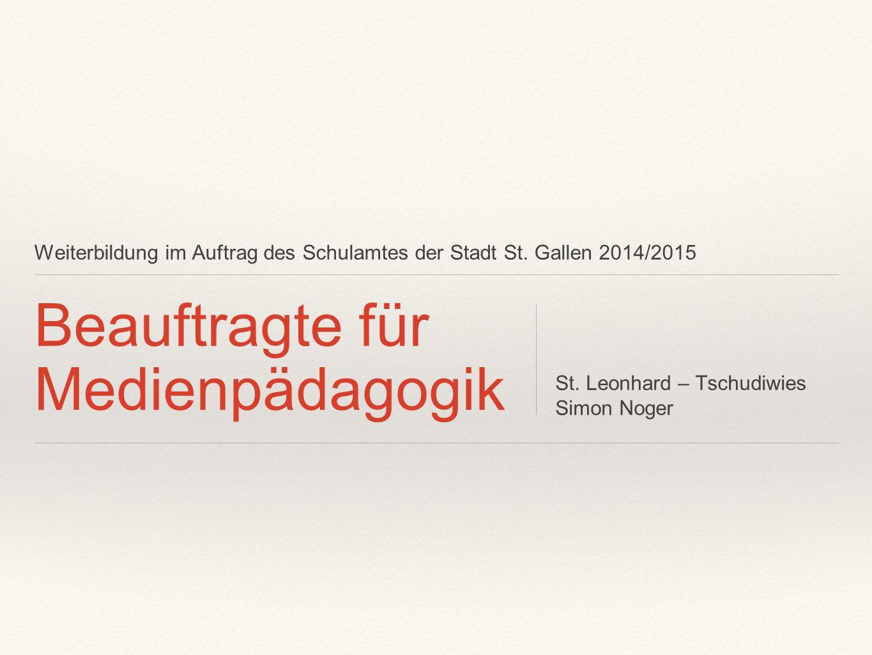 Weiterbildung im Auftrag des Schulamtes der Stadt St. Gallen 2014/2015 Beauftragte für Medienpädagogik St. Leonhard – Tschudiwies Simon Noger