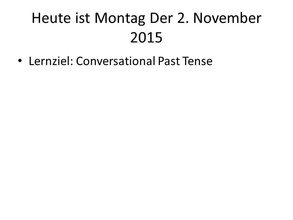Heute ist Montag Der 2. November 2015 Lernziel: Conversational Past Tense