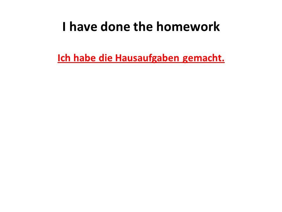 I have done the homework Ich habe die Hausaufgaben gemacht.
