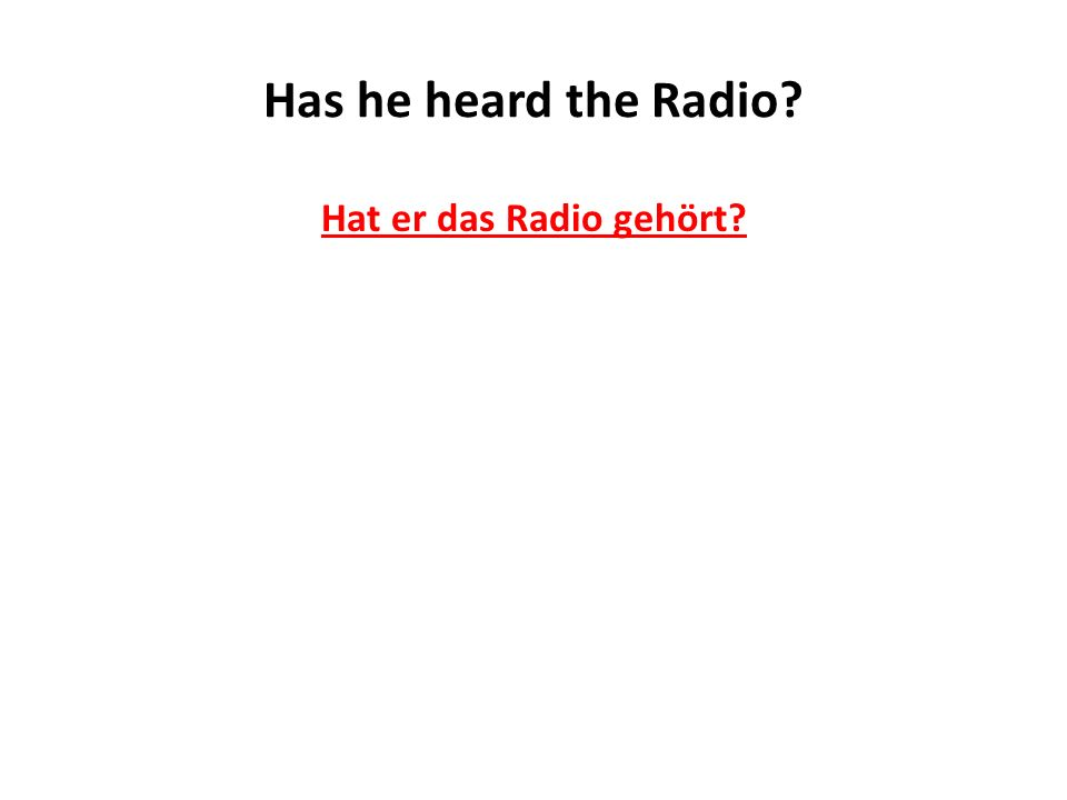 Has he heard the Radio? Hat er das Radio gehört?