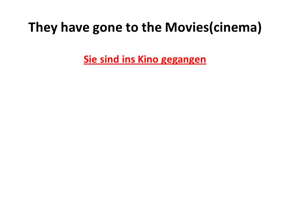 They have gone to the Movies(cinema) Sie sind ins Kino gegangen