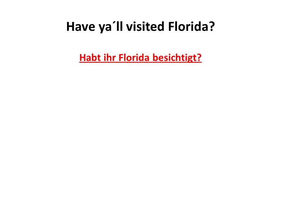 Have ya´ll visited Florida? Habt ihr Florida besichtigt?