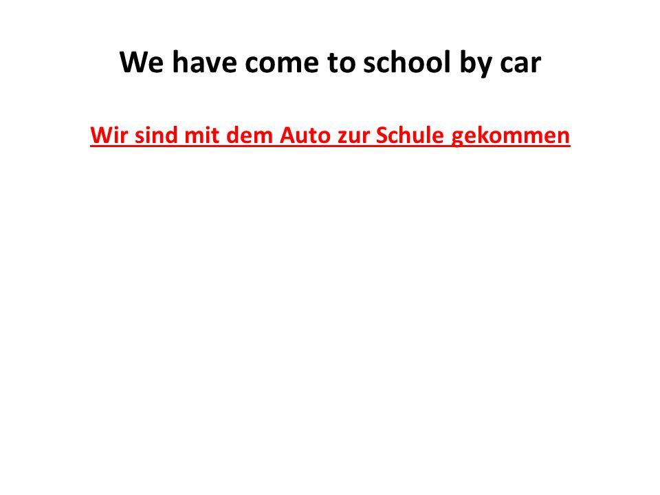 We have come to school by car Wir sind mit dem Auto zur Schule gekommen
