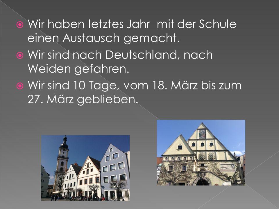  Wir haben letztes Jahr mit der Schule einen Austausch gemacht.  Wir sind nach Deutschland, nach Weiden gefahren.  Wir sind 10 Tage, vom 18. März b