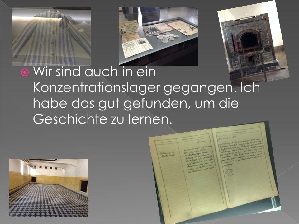  Wir sind auch in ein Konzentrationslager gegangen. Ich habe das gut gefunden, um die Geschichte zu lernen.