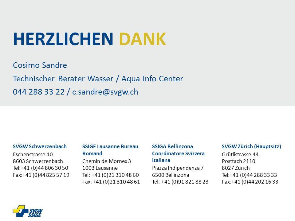 Cosimo Sandre Technischer Berater Wasser / Aqua Info Center 044 288 33 22 / c.sandre@svgw.ch SVGW Schwerzenbach Eschenstrasse 10 8603 Schwerzenbach Tel:+41 (0)44 806 30 50 Fax:+41 (0)44 825 57 19 SSIGE Lausanne Bureau Romand Chemin de Mornex 3 1003 Lausanne Tel: +41 (0)21 310 48 60 Fax: +41 (0)21 310 48 61 SSIGA Bellinzona Coordinatore Svizzera Italiana Piazza Indipendenza 7 6500 Bellinzona Tel: +41 (0)91 821 88 23 SVGW Zürich (Hauptsitz) Grütlistrasse 44 Postfach 2110 8027 Zürich Tel:+41 (0)44 288 33 33 Fax:+41 (0)44 202 16 33 HERZLICHEN DANK