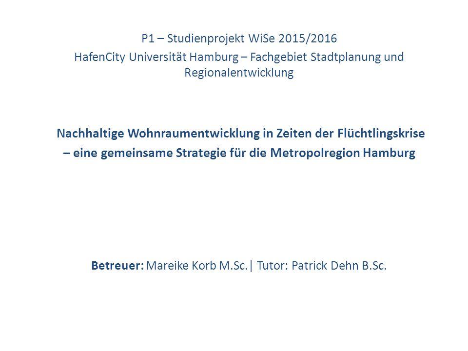 P1 – Studienprojekt WiSe 2015/2016 HafenCity Universität Hamburg – Fachgebiet Stadtplanung und Regionalentwicklung Nachhaltige Wohnraumentwicklung in Zeiten der Flüchtlingskrise – eine gemeinsame Strategie für die Metropolregion Hamburg Betreuer: Mareike Korb M.Sc.| Tutor: Patrick Dehn B.Sc.