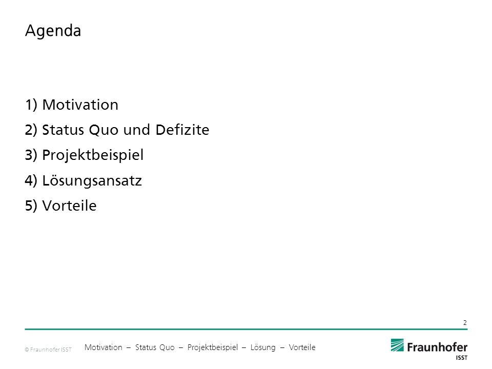 © Fraunhofer ISST Agenda 1) Motivation 2) Status Quo und Defizite 3) Projektbeispiel 4) Lösungsansatz 5) Vorteile 2 Motivation – Status Quo – Projektbeispiel – Lösung – Vorteile