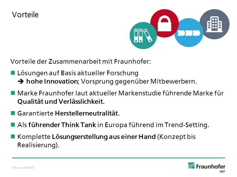 © Fraunhofer ISST Vorteile Vorteile der Zusammenarbeit mit Fraunhofer: Lösungen auf Basis aktueller Forschung  hohe Innovation; Vorsprung gegenüber Mitbewerbern.